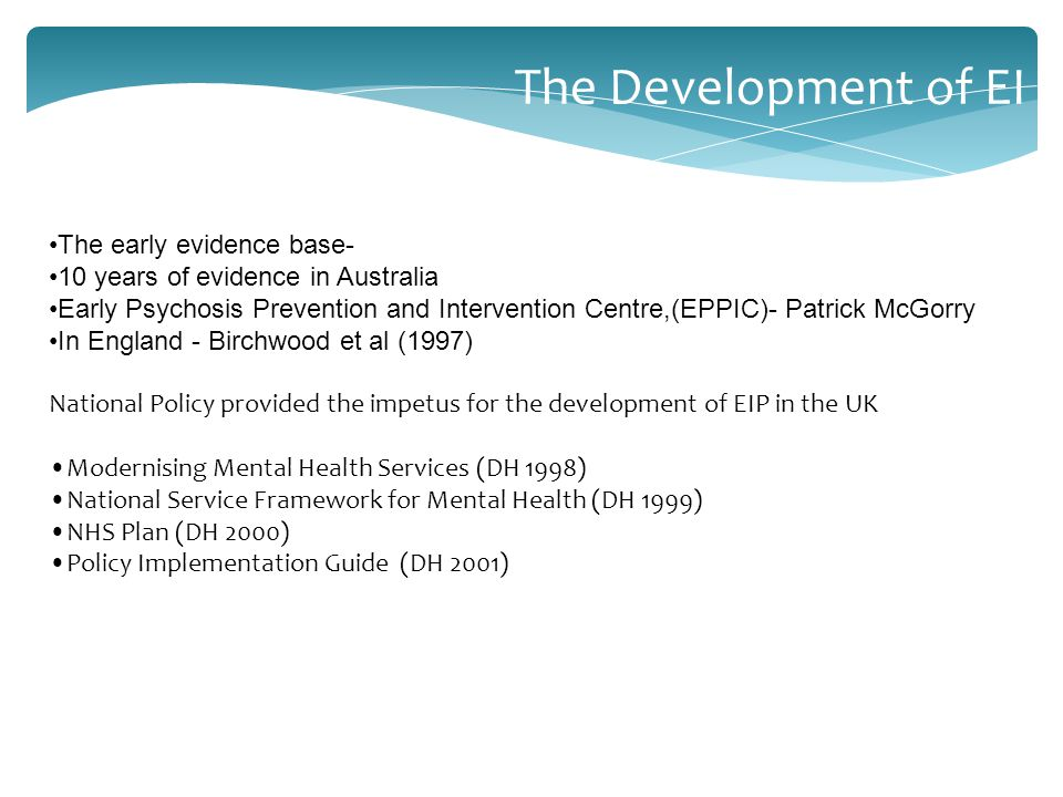 The early evidence base- 10 years of evidence in Australia Early Psychosis Prevention and Intervention Centre,(EPPIC)- Patrick McGorry In England - Birchwood et al (1997) National Policy provided the impetus for the development of EIP in the UK Modernising Mental Health Services (DH 1998) National Service Framework for Mental Health (DH 1999) NHS Plan (DH 2000) Policy Implementation Guide (DH 2001) The Development of EI