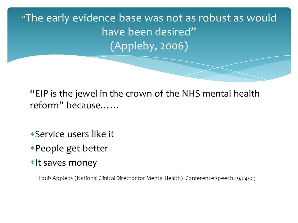 The early evidence base was not as robust as would have been desired (Appleby, 2006) EIP is the jewel in the crown of the NHS mental health reform because……  Service users like it  People get better  It saves money Louis Appleby (National Clinical Director for Mental Health) Conference speech 29/04/09