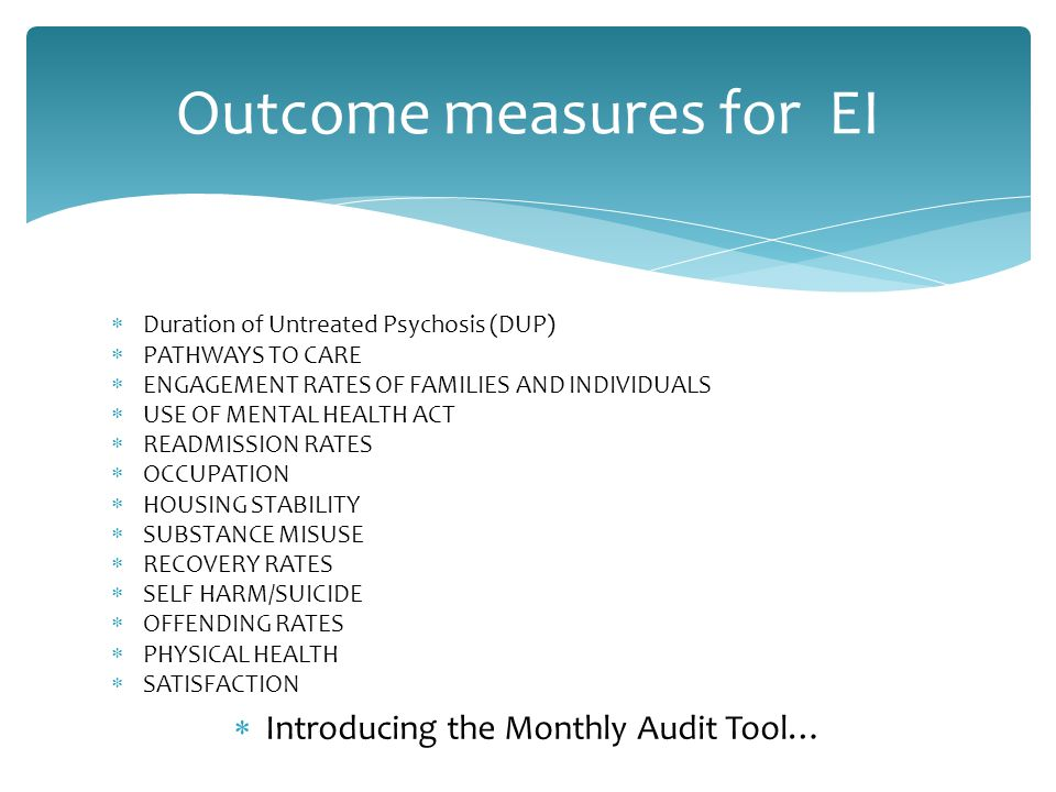 Outcome measures for EI  Duration of Untreated Psychosis (DUP)  PATHWAYS TO CARE  ENGAGEMENT RATES OF FAMILIES AND INDIVIDUALS  USE OF MENTAL HEALTH ACT  READMISSION RATES  OCCUPATION  HOUSING STABILITY  SUBSTANCE MISUSE  RECOVERY RATES  SELF HARM/SUICIDE  OFFENDING RATES  PHYSICAL HEALTH  SATISFACTION  Introducing the Monthly Audit Tool…