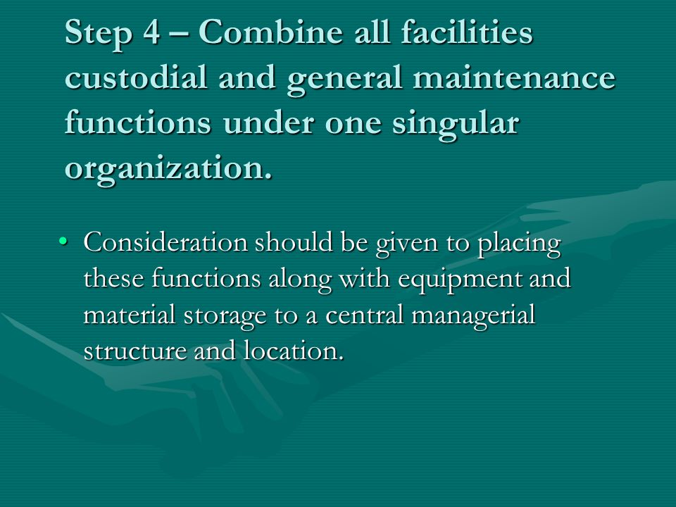 Step 4 – Combine all facilities custodial and general maintenance functions under one singular organization.