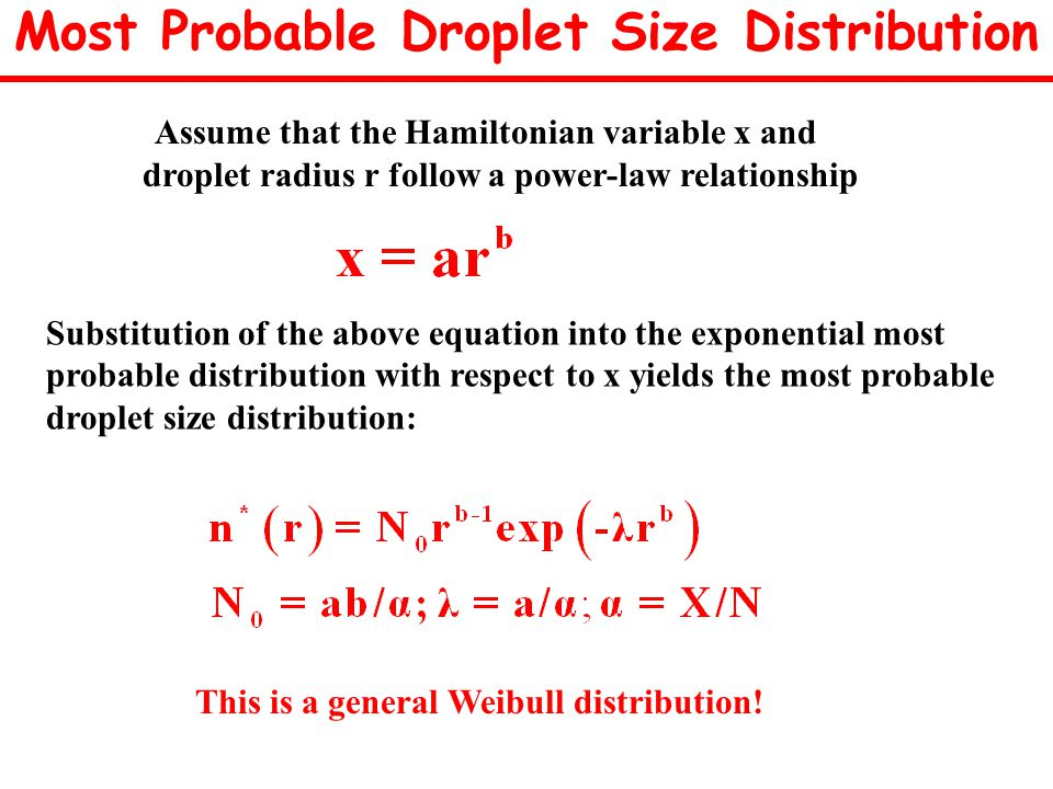 Most Probable Droplet Size Distribution Assume that the Hamiltonian variable x and droplet radius r follow a power-law relationship Substitution of the above equation into the exponential most probable distribution with respect to x yields the most probable droplet size distribution: This is a general Weibull distribution!