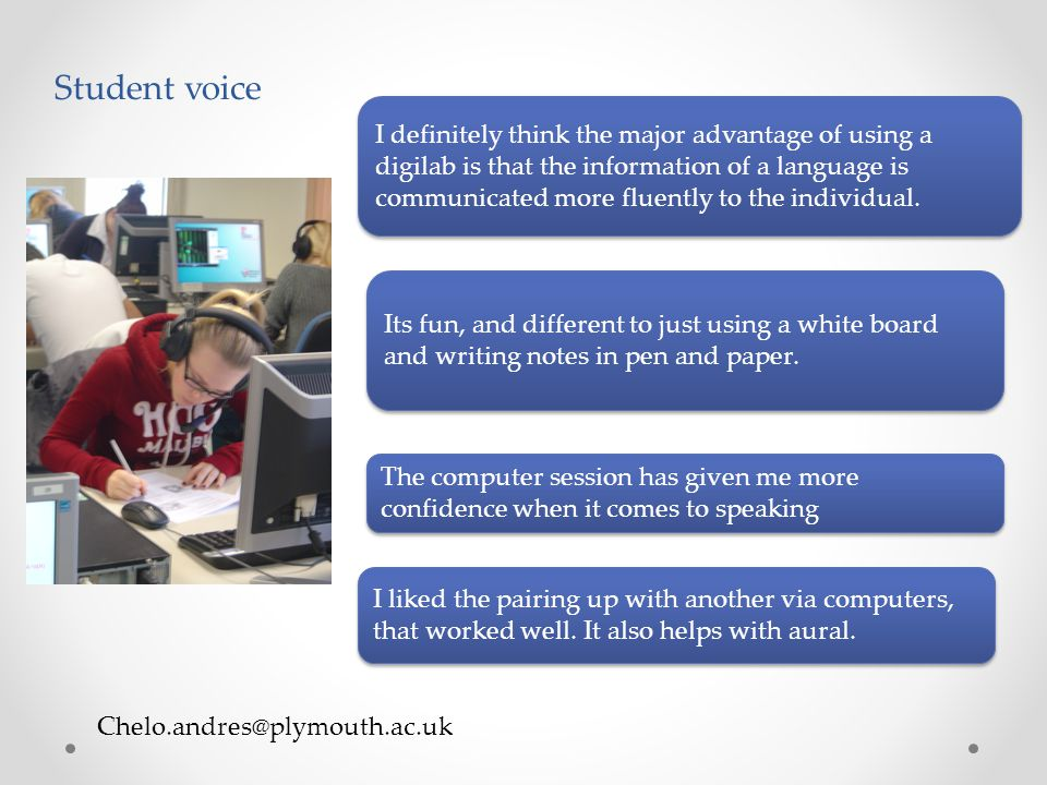 Chelo.andres@plymouth.ac.uk Student voice I definitely think the major advantage of using a digilab is that the information of a language is communicated more fluently to the individual.