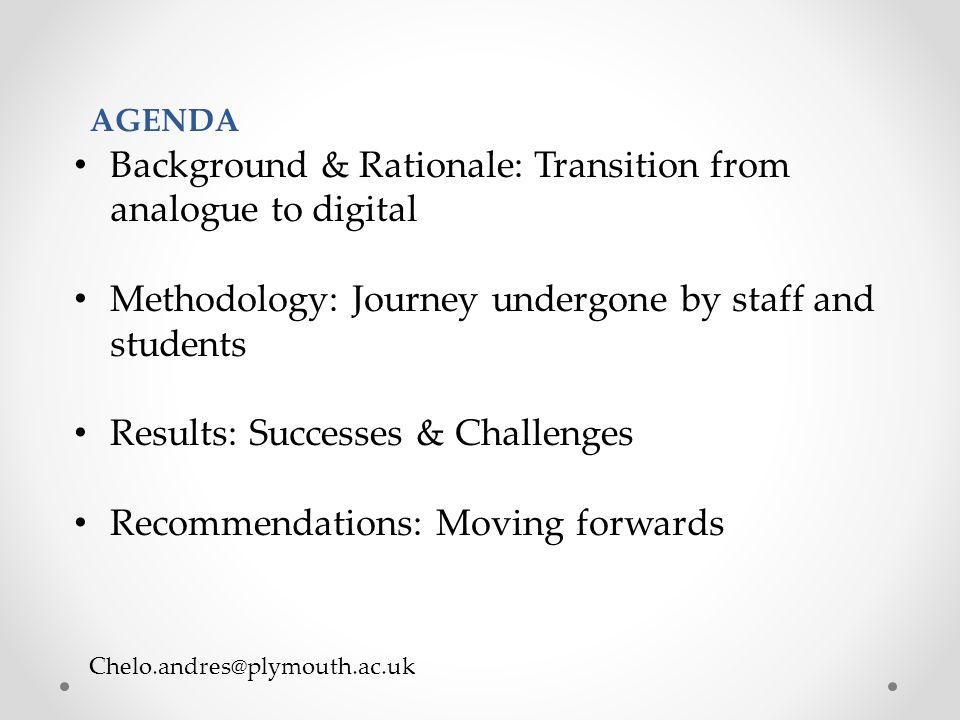 Chelo.andres@plymouth.ac.uk Background & Rationale: Transition from analogue to digital Methodology: Journey undergone by staff and students Results: Successes & Challenges Recommendations: Moving forwards AGENDA
