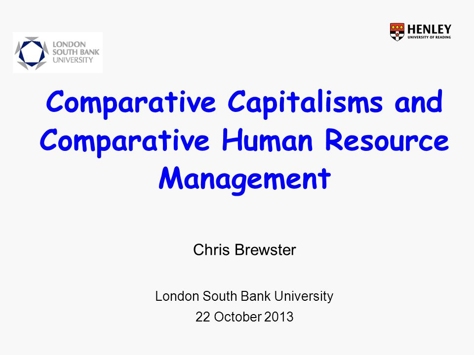 Comparative Capitalisms and Comparative Human Resource Management Chris Brewster London South Bank University 22 October 2013