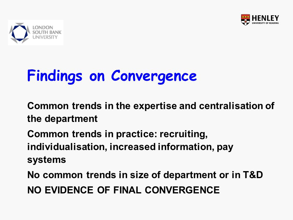 Findings on Convergence Common trends in the expertise and centralisation of the department Common trends in practice: recruiting, individualisation, increased information, pay systems No common trends in size of department or in T&D NO EVIDENCE OF FINAL CONVERGENCE