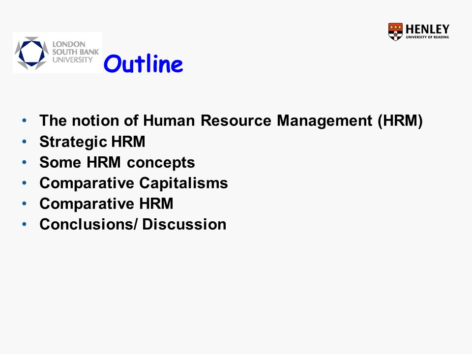 Outline The notion of Human Resource Management (HRM) Strategic HRM Some HRM concepts Comparative Capitalisms Comparative HRM Conclusions/ Discussion