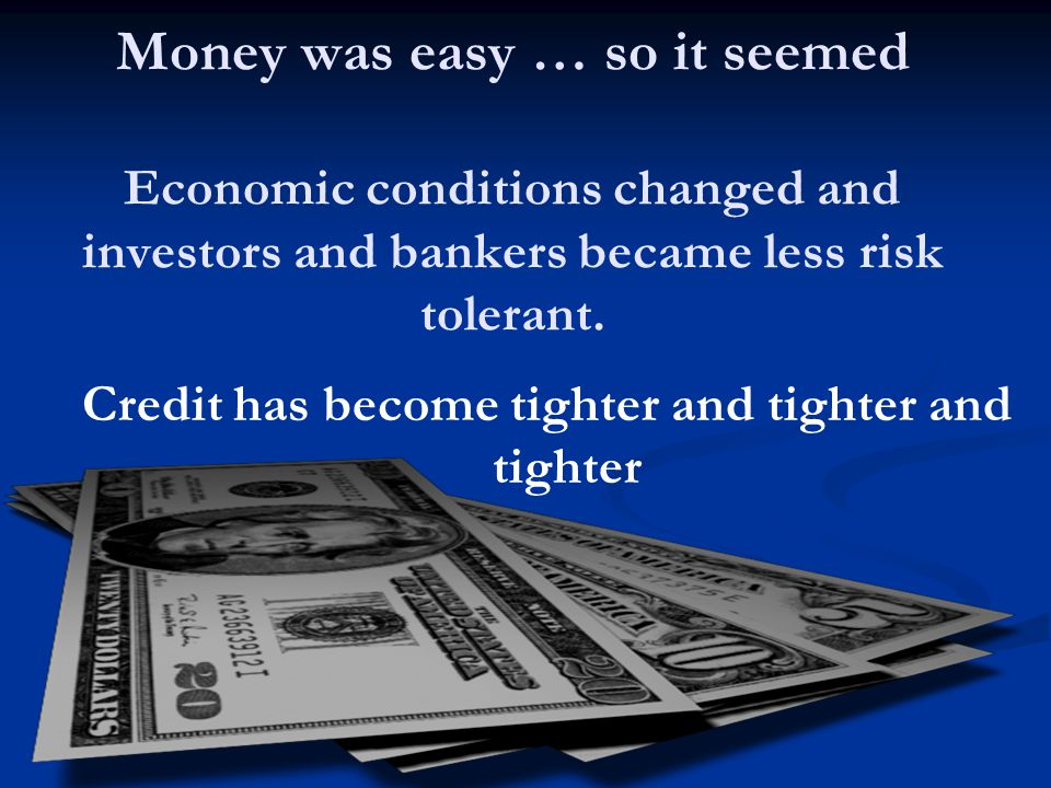 Money was easy … so it seemed Economic conditions changed and investors and bankers became less risk tolerant.