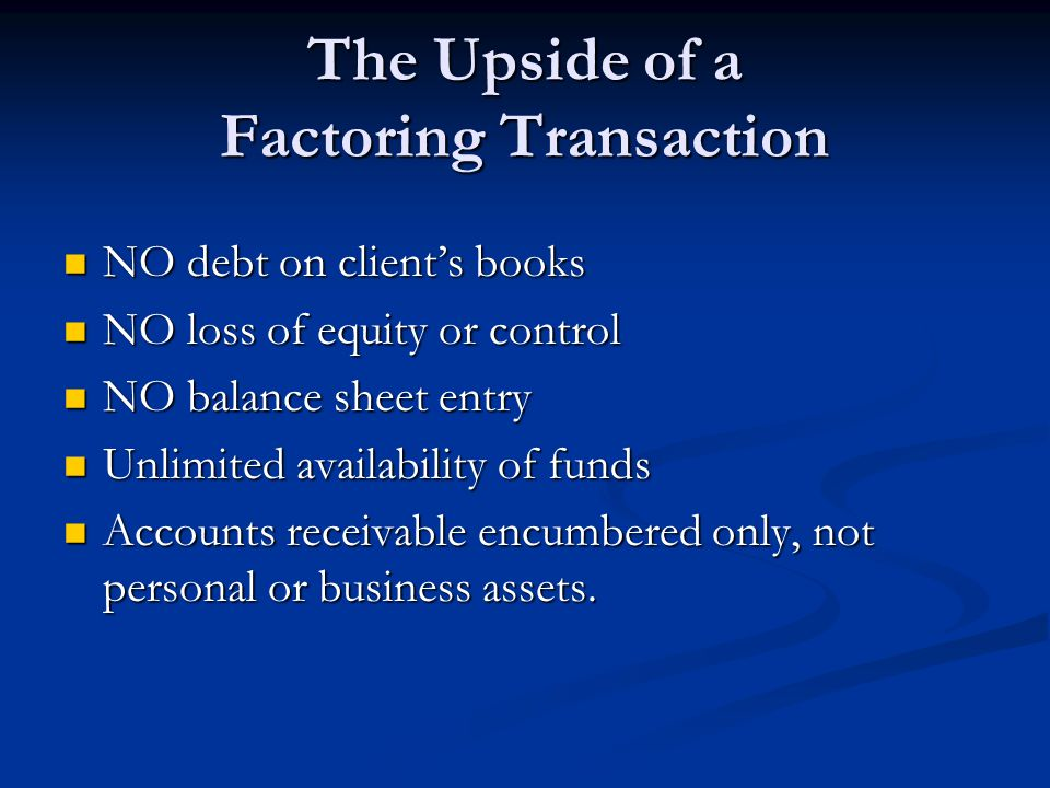 The Upside of a Factoring Transaction NO debt on client's books NO debt on client's books NO loss of equity or control NO loss of equity or control NO balance sheet entry NO balance sheet entry Unlimited availability of funds Unlimited availability of funds Accounts receivable encumbered only, not personal or business assets.