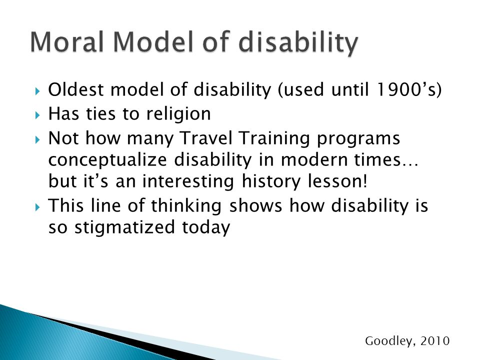  Oldest model of disability (used until 1900's)  Has ties to religion  Not how many Travel Training programs conceptualize disability in modern times… but it's an interesting history lesson.