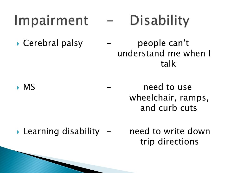  Cerebral palsy- people can't understand me when I talk  MS- need to use wheelchair, ramps, and curb cuts  Learning disability-need to write down trip directions