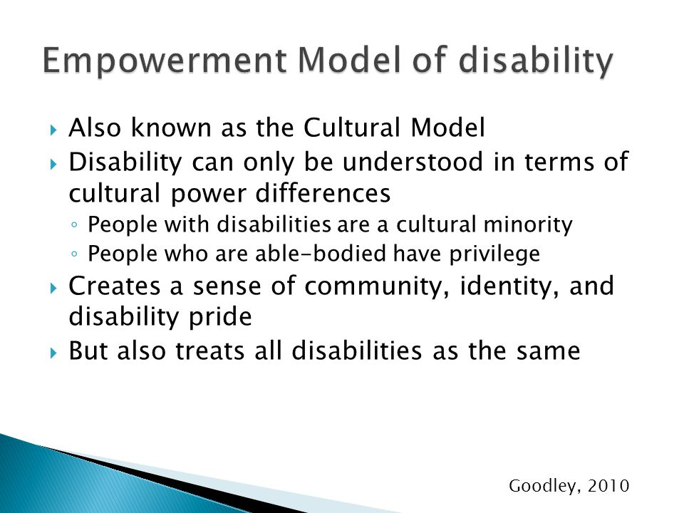  Also known as the Cultural Model  Disability can only be understood in terms of cultural power differences ◦ People with disabilities are a cultural minority ◦ People who are able-bodied have privilege  Creates a sense of community, identity, and disability pride  But also treats all disabilities as the same Goodley, 2010