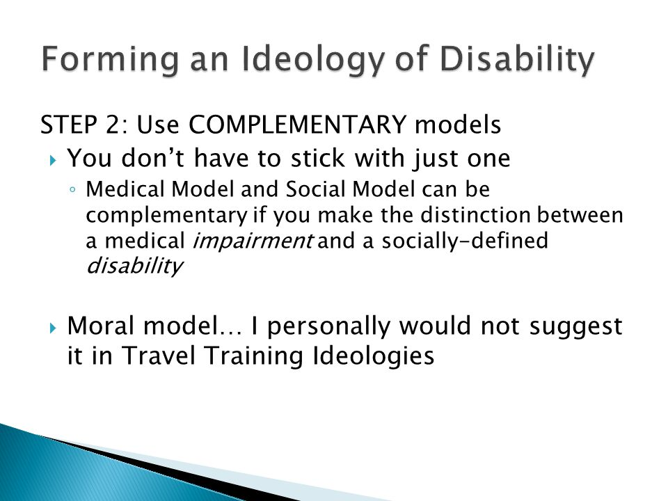 STEP 2: Use COMPLEMENTARY models  You don't have to stick with just one ◦ Medical Model and Social Model can be complementary if you make the distinction between a medical impairment and a socially-defined disability  Moral model… I personally would not suggest it in Travel Training Ideologies