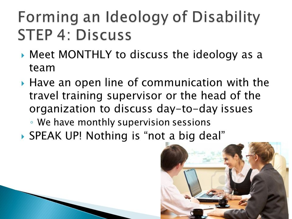  Meet MONTHLY to discuss the ideology as a team  Have an open line of communication with the travel training supervisor or the head of the organization to discuss day-to-day issues ◦ We have monthly supervision sessions  SPEAK UP.