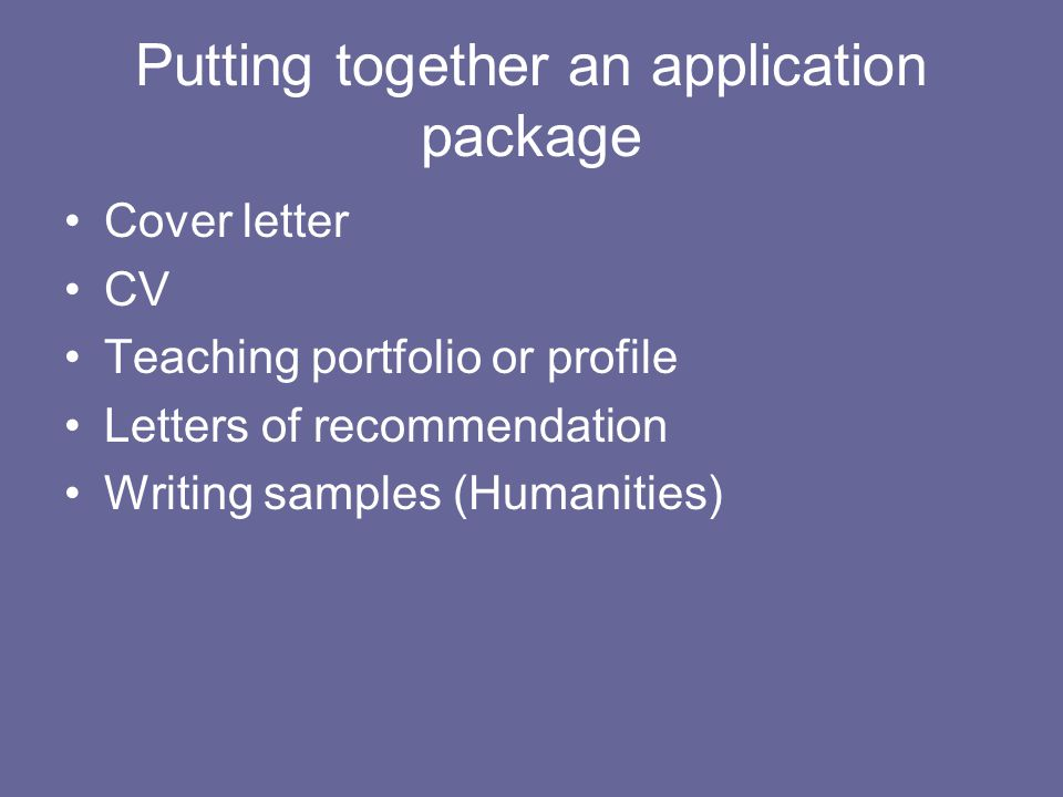 Putting together an application package Cover letter CV Teaching portfolio or profile Letters of recommendation Writing samples (Humanities)