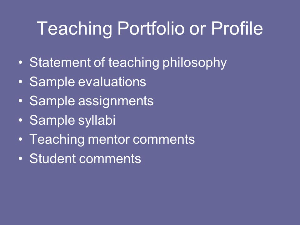 Teaching Portfolio or Profile Statement of teaching philosophy Sample evaluations Sample assignments Sample syllabi Teaching mentor comments Student comments