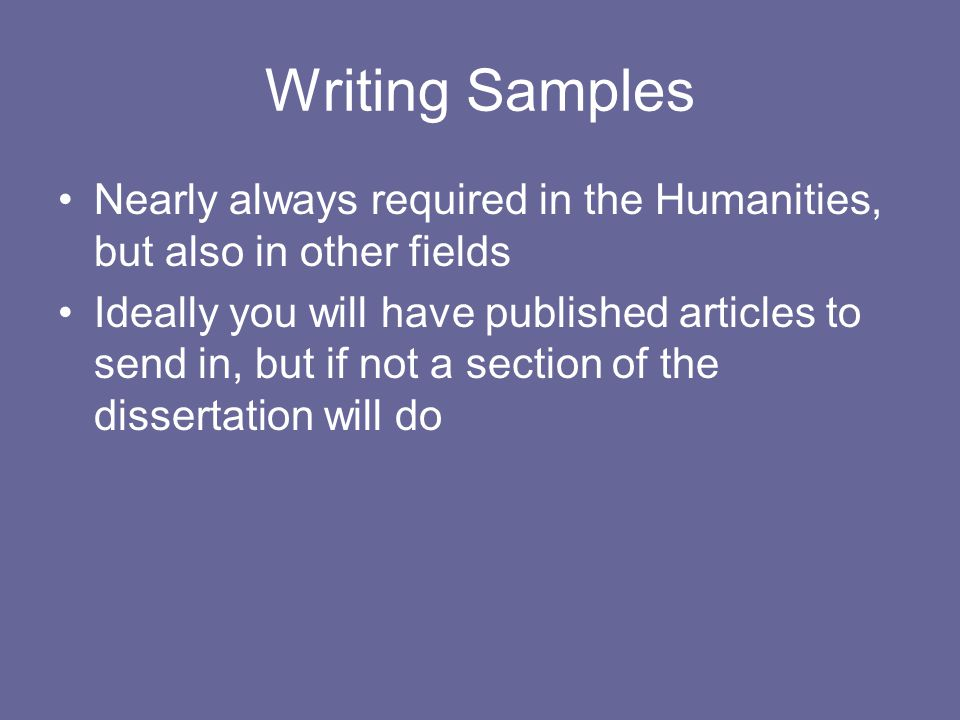 Writing Samples Nearly always required in the Humanities, but also in other fields Ideally you will have published articles to send in, but if not a section of the dissertation will do