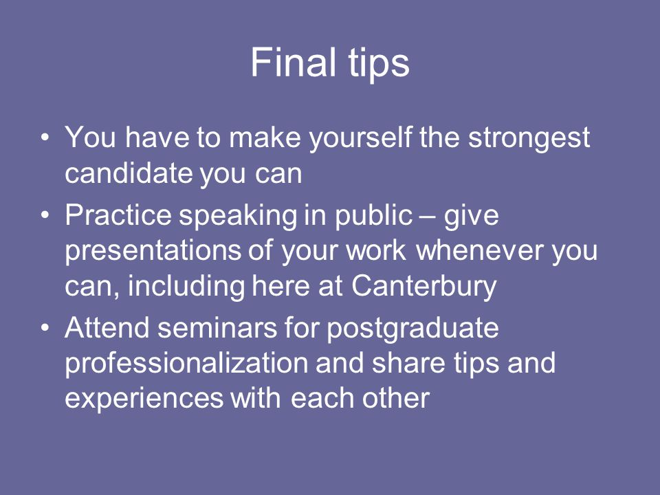 Final tips You have to make yourself the strongest candidate you can Practice speaking in public – give presentations of your work whenever you can, including here at Canterbury Attend seminars for postgraduate professionalization and share tips and experiences with each other