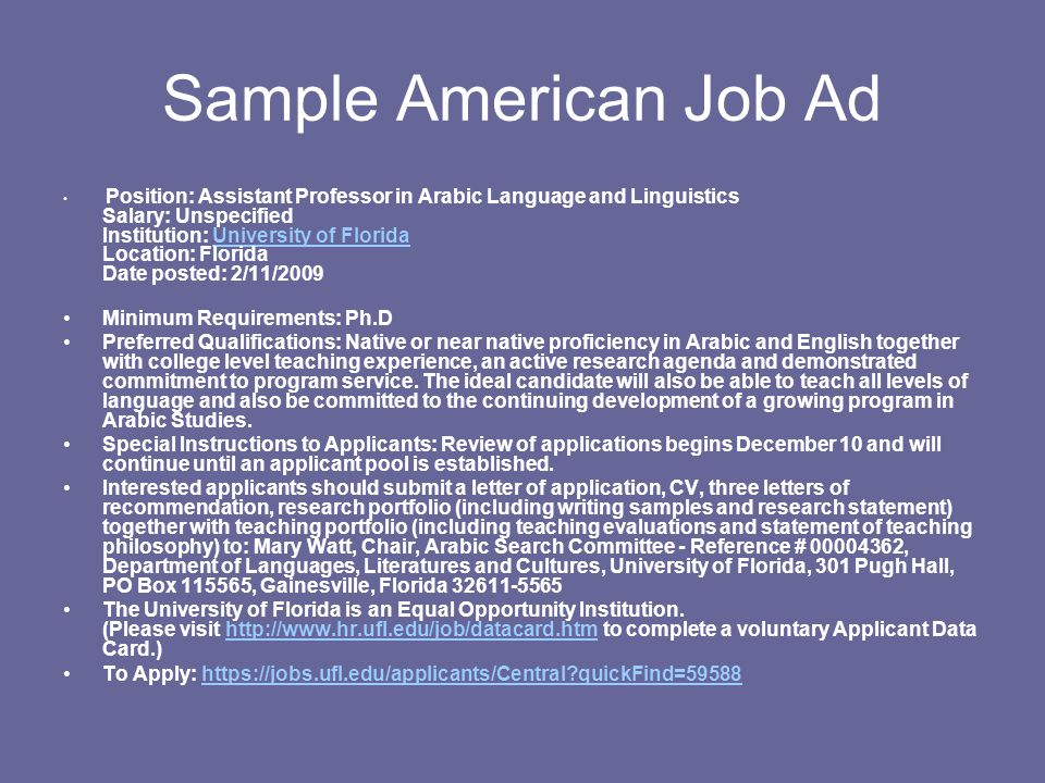 Sample American Job Ad Position: Assistant Professor in Arabic Language and Linguistics Salary: Unspecified Institution: University of Florida Location: Florida Date posted: 2/11/2009University of Florida Minimum Requirements: Ph.D Preferred Qualifications: Native or near native proficiency in Arabic and English together with college level teaching experience, an active research agenda and demonstrated commitment to program service.
