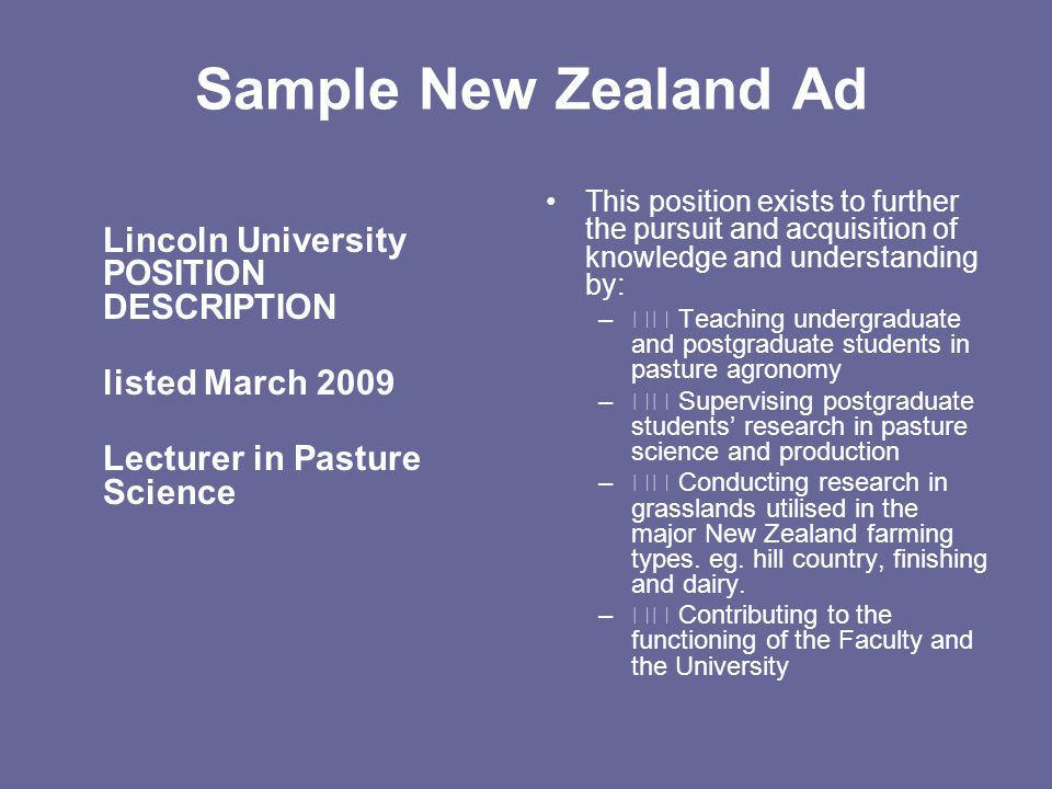 Sample New Zealand Ad Lincoln University POSITION DESCRIPTION listed March 2009 Lecturer in Pasture Science This position exists to further the pursuit and acquisition of knowledge and understanding by: – Teaching undergraduate and postgraduate students in pasture agronomy – Supervising postgraduate students' research in pasture science and production – Conducting research in grasslands utilised in the major New Zealand farming types.
