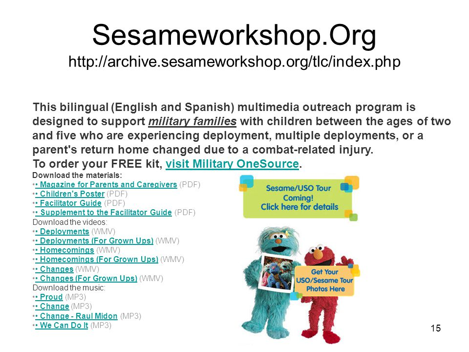 15 Sesameworkshop.Org http://archive.sesameworkshop.org/tlc/index.php This bilingual (English and Spanish) multimedia outreach program is designed to support military families with children between the ages of two and five who are experiencing deployment, multiple deployments, or a parent s return home changed due to a combat-related injury.