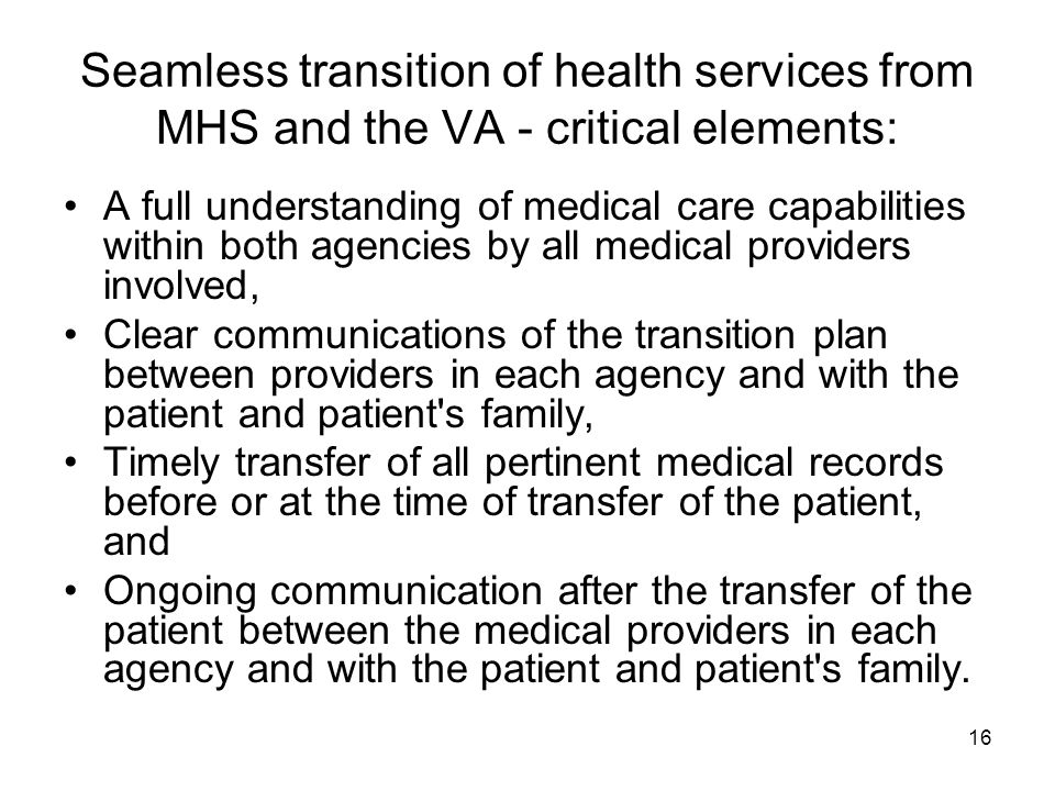 16 Seamless transition of health services from MHS and the VA - critical elements: A full understanding of medical care capabilities within both agencies by all medical providers involved, Clear communications of the transition plan between providers in each agency and with the patient and patient s family, Timely transfer of all pertinent medical records before or at the time of transfer of the patient, and Ongoing communication after the transfer of the patient between the medical providers in each agency and with the patient and patient s family.