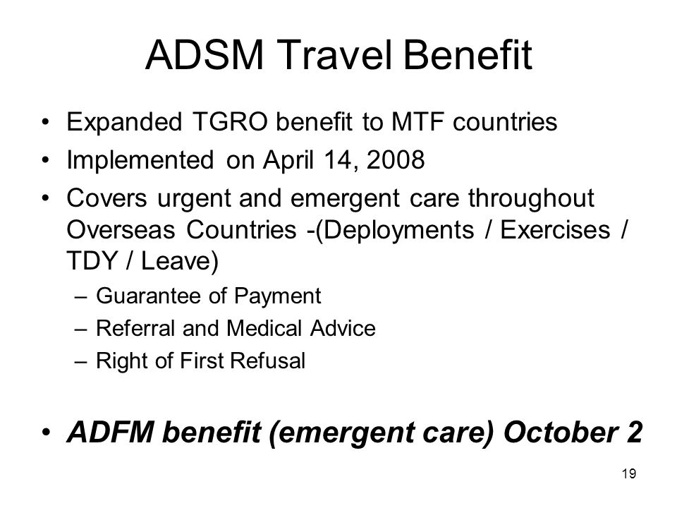19 ADSM Travel Benefit Expanded TGRO benefit to MTF countries Implemented on April 14, 2008 Covers urgent and emergent care throughout Overseas Countries -(Deployments / Exercises / TDY / Leave) –Guarantee of Payment –Referral and Medical Advice –Right of First Refusal ADFM benefit (emergent care) October 2