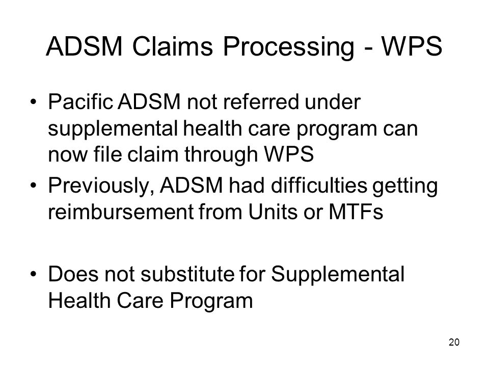 20 ADSM Claims Processing - WPS Pacific ADSM not referred under supplemental health care program can now file claim through WPS Previously, ADSM had difficulties getting reimbursement from Units or MTFs Does not substitute for Supplemental Health Care Program
