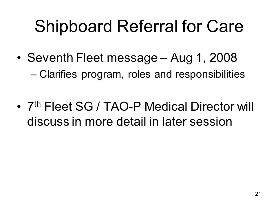 21 Shipboard Referral for Care Seventh Fleet message – Aug 1, 2008 –Clarifies program, roles and responsibilities 7 th Fleet SG / TAO-P Medical Director will discuss in more detail in later session