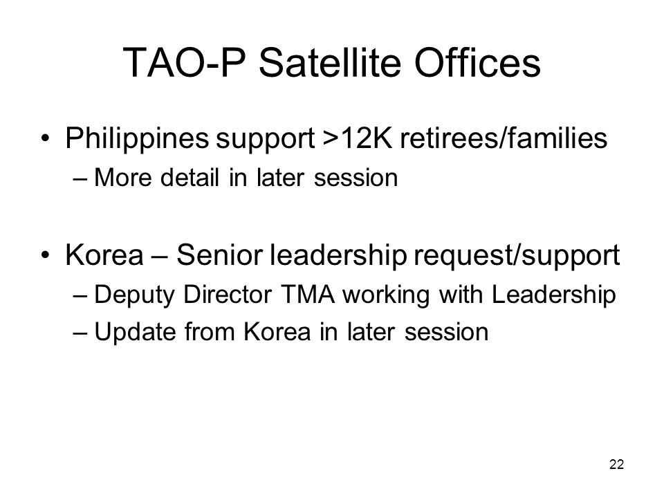 22 TAO-P Satellite Offices Philippines support >12K retirees/families –More detail in later session Korea – Senior leadership request/support –Deputy Director TMA working with Leadership –Update from Korea in later session
