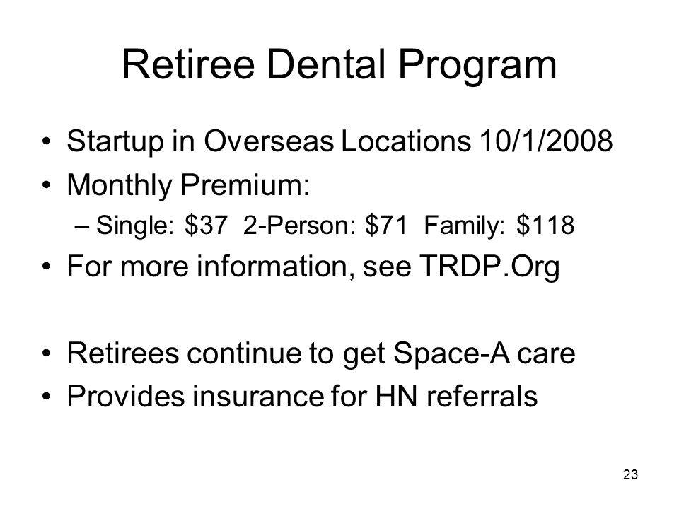 23 Retiree Dental Program Startup in Overseas Locations 10/1/2008 Monthly Premium: –Single: $37 2-Person: $71 Family: $118 For more information, see TRDP.Org Retirees continue to get Space-A care Provides insurance for HN referrals