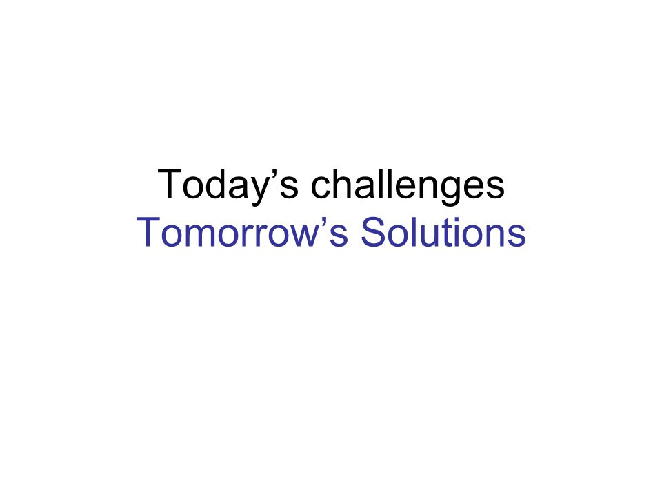 Today's challenges Tomorrow's Solutions