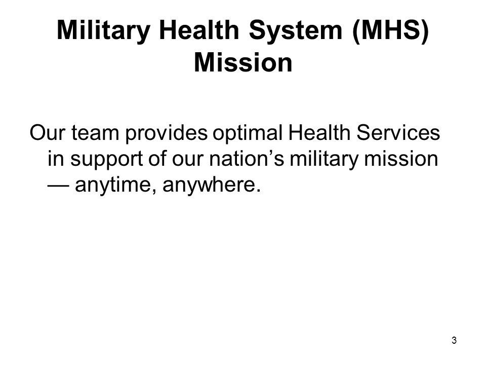 3 Military Health System (MHS) Mission Our team provides optimal Health Services in support of our nation's military mission — anytime, anywhere.