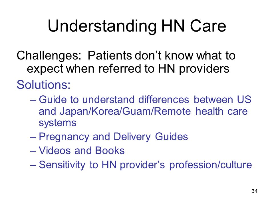 34 Understanding HN Care Challenges: Patients don't know what to expect when referred to HN providers Solutions: –Guide to understand differences between US and Japan/Korea/Guam/Remote health care systems –Pregnancy and Delivery Guides –Videos and Books –Sensitivity to HN provider's profession/culture