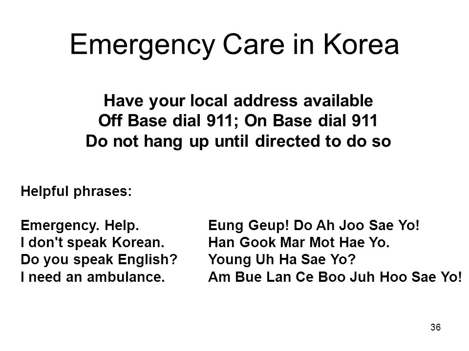 36 Emergency Care in Korea Have your local address available Off Base dial 911; On Base dial 911 Do not hang up until directed to do so Helpful phrases: Emergency.