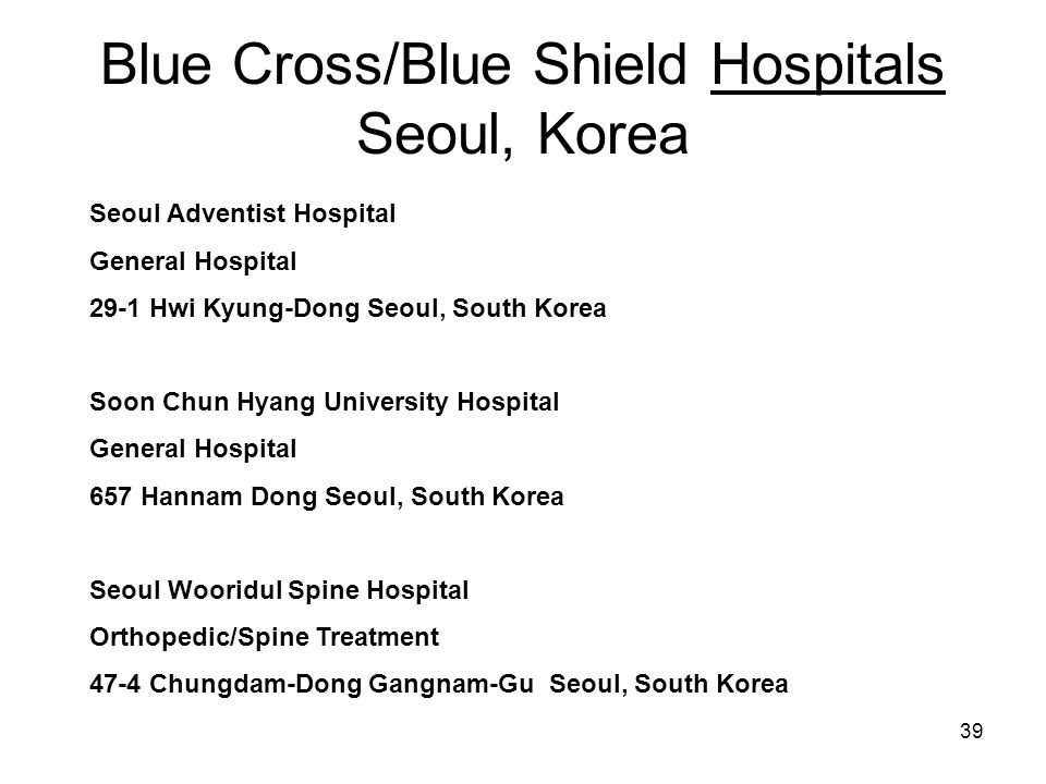 39 Blue Cross/Blue Shield Hospitals Seoul, Korea Seoul Adventist Hospital General Hospital 29-1 Hwi Kyung-Dong Seoul, South Korea Soon Chun Hyang University Hospital General Hospital 657 Hannam Dong Seoul, South Korea Seoul Wooridul Spine Hospital Orthopedic/Spine Treatment 47-4 Chungdam-Dong Gangnam-Gu Seoul, South Korea