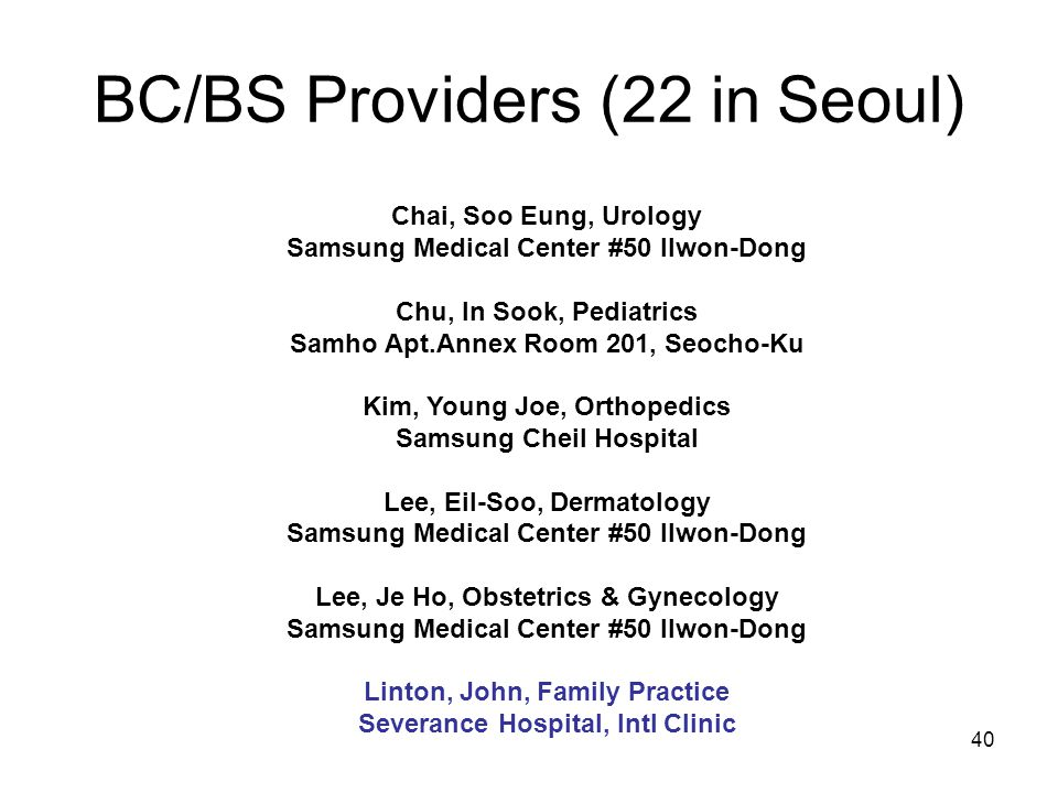 40 BC/BS Providers (22 in Seoul) Chai, Soo Eung, Urology Samsung Medical Center #50 Ilwon-Dong Chu, In Sook, Pediatrics Samho Apt.Annex Room 201, Seocho-Ku Kim, Young Joe, Orthopedics Samsung Cheil Hospital Lee, Eil-Soo, Dermatology Samsung Medical Center #50 Ilwon-Dong Lee, Je Ho, Obstetrics & Gynecology Samsung Medical Center #50 Ilwon-Dong Linton, John, Family Practice Severance Hospital, Intl Clinic
