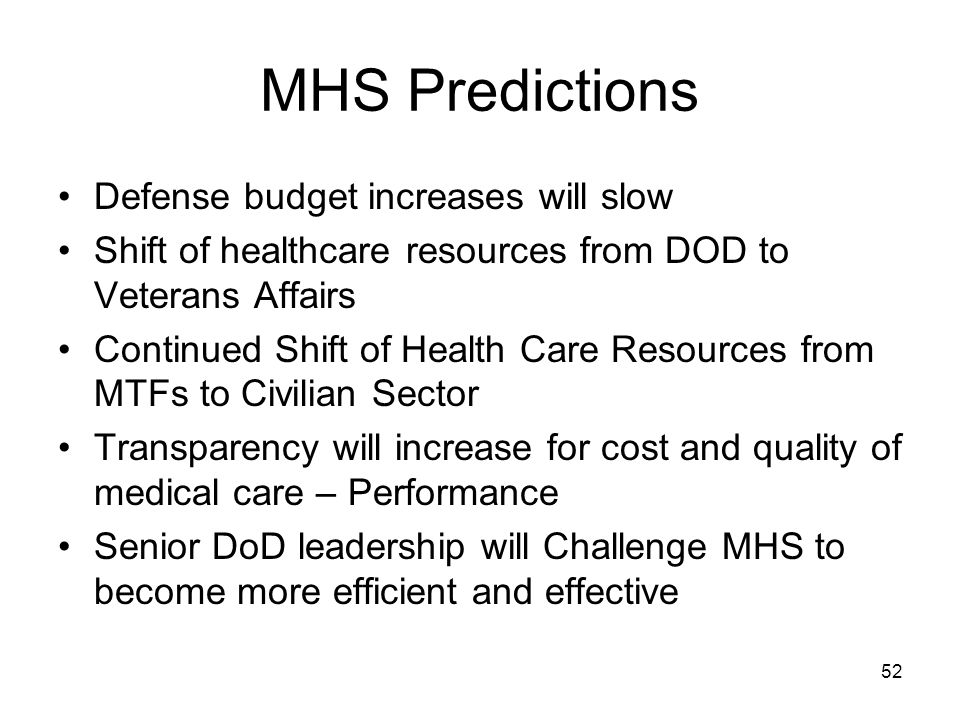 52 MHS Predictions Defense budget increases will slow Shift of healthcare resources from DOD to Veterans Affairs Continued Shift of Health Care Resources from MTFs to Civilian Sector Transparency will increase for cost and quality of medical care – Performance Senior DoD leadership will Challenge MHS to become more efficient and effective