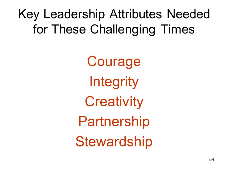 54 Key Leadership Attributes Needed for These Challenging Times Courage Integrity Creativity Partnership Stewardship