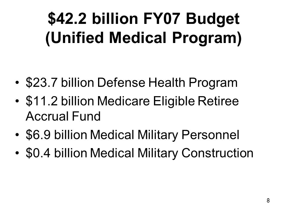 8 $42.2 billion FY07 Budget (Unified Medical Program) $23.7 billion Defense Health Program $11.2 billion Medicare Eligible Retiree Accrual Fund $6.9 billion Medical Military Personnel $0.4 billion Medical Military Construction