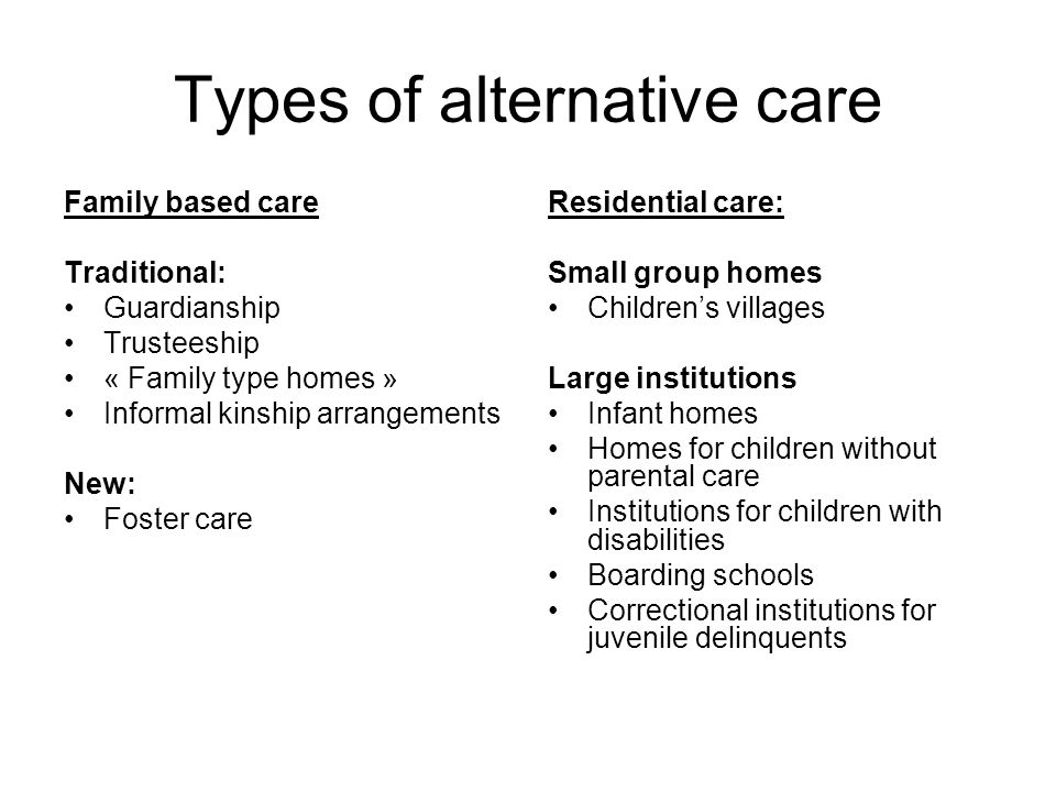 Types of alternative care Family based care Traditional: Guardianship Trusteeship « Family type homes » Informal kinship arrangements New: Foster care Residential care: Small group homes Children's villages Large institutions Infant homes Homes for children without parental care Institutions for children with disabilities Boarding schools Correctional institutions for juvenile delinquents