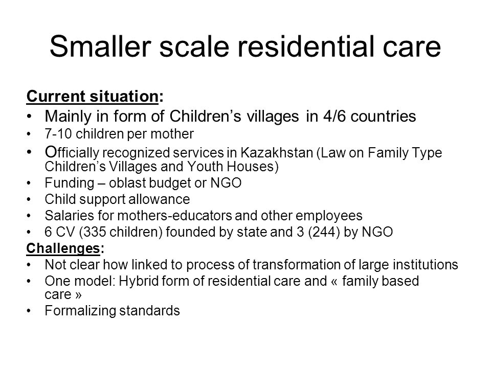Smaller scale residential care Current situation: Mainly in form of Children's villages in 4/6 countries 7-10 children per mother O fficially recognized services in Kazakhstan (Law on Family Type Children's Villages and Youth Houses) Funding – oblast budget or NGO Child support allowance Salaries for mothers-educators and other employees 6 CV (335 children) founded by state and 3 (244) by NGO Challenges: Not clear how linked to process of transformation of large institutions One model: Hybrid form of residential care and « family based care » Formalizing standards