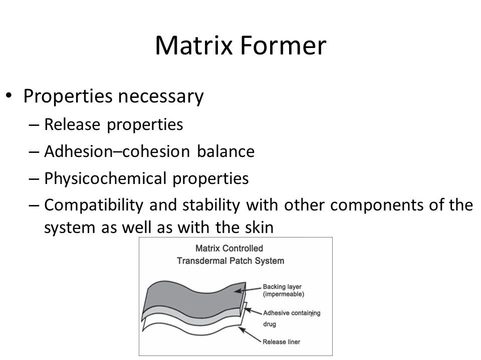 Matrix Former Properties necessary – Release properties – Adhesion–cohesion balance – Physicochemical properties – Compatibility and stability with other components of the system as well as with the skin