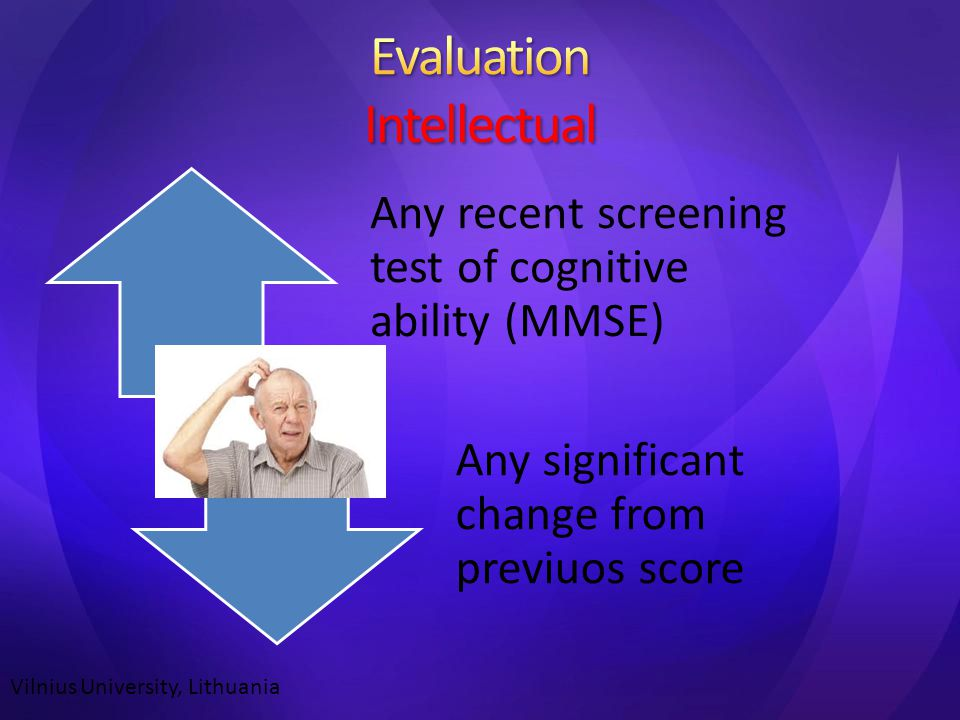 Any recent screening test of cognitive ability (MMSE) Any significant change from previuos score Vilnius University, Lithuania