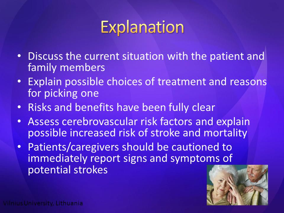 Discuss the current situation with the patient and family members Explain possible choices of treatment and reasons for picking one Risks and benefits have been fully clear Assess cerebrovascular risk factors and explain possible increased risk of stroke and mortality Patients/caregivers should be cautioned to immediately report signs and symptoms of potential strokes Vilnius University, Lithuania