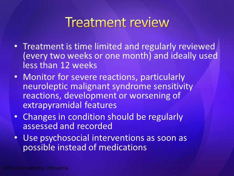 Treatment is time limited and regularly reviewed (every two weeks or one month) and ideally used less than 12 weeks Monitor for severe reactions, particularly neuroleptic malignant syndrome sensitivity reactions, development or worsening of extrapyramidal features Changes in condition should be regularly assessed and recorded Use psychosocial interventions as soon as possible instead of medications Vilnius University, Lithuania