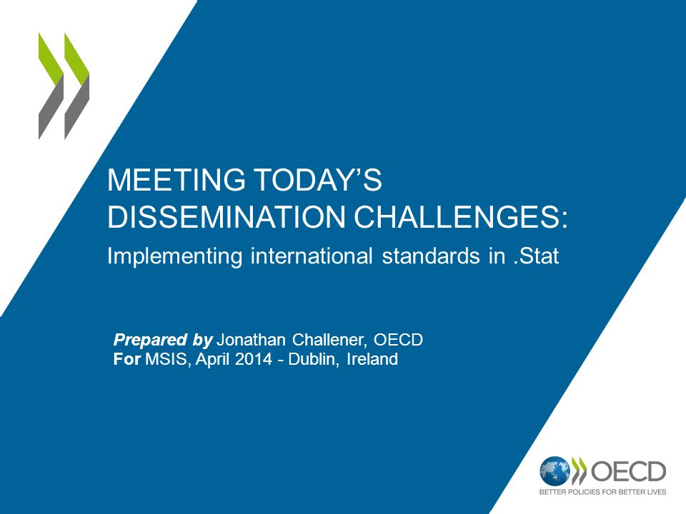 MEETING TODAY'S DISSEMINATION CHALLENGES: Implementing international standards in.Stat Prepared by Jonathan Challener, OECD For MSIS, April 2014 - Dublin, Ireland