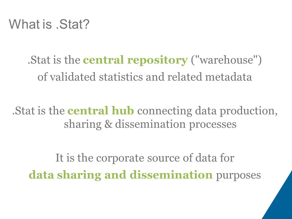 What is.Stat .Stat is the central repository ( warehouse ) of validated statistics and related metadata.Stat is the central hub connecting data production, sharing & dissemination processes It is the corporate source of data for data sharing and dissemination purposes