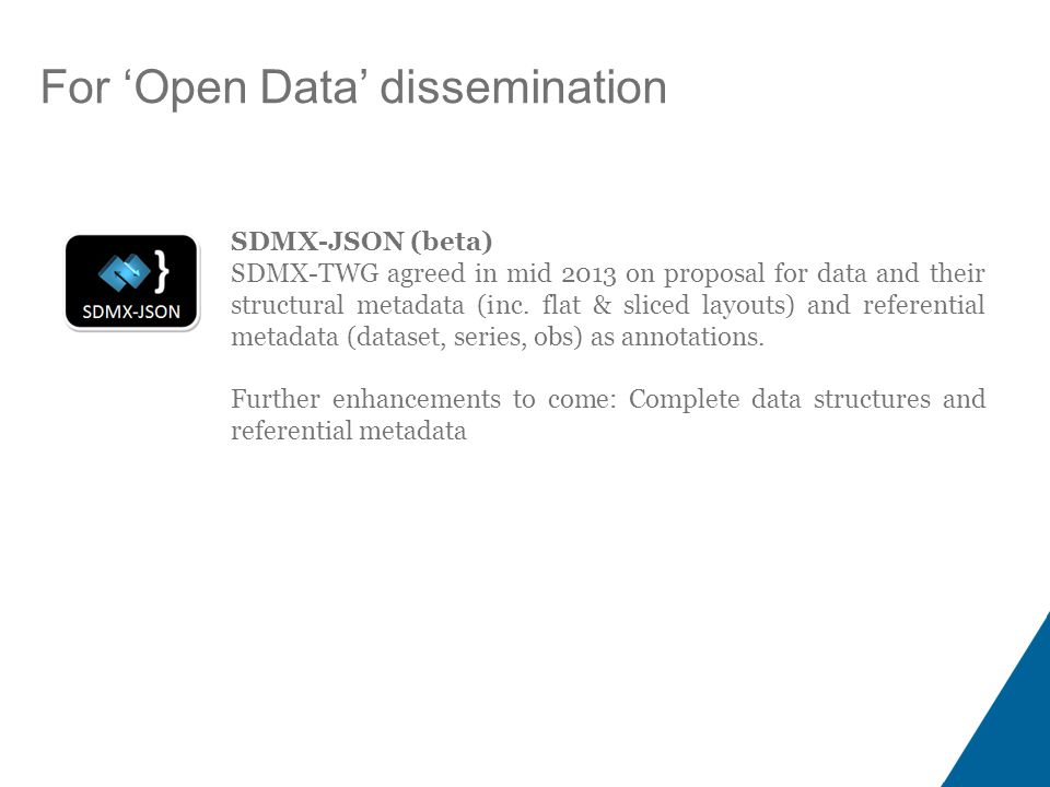 For 'Open Data' dissemination SDMX-JSON (beta) SDMX-TWG agreed in mid 2013 on proposal for data and their structural metadata (inc.