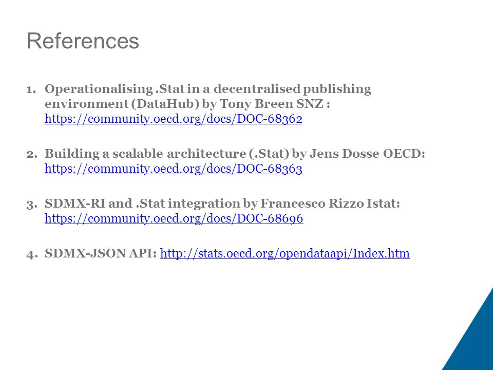 References 1.Operationalising.Stat in a decentralised publishing environment (DataHub) by Tony Breen SNZ : https://community.oecd.org/docs/DOC-68362 https://community.oecd.org/docs/DOC-68362 2.Building a scalable architecture (.Stat) by Jens Dosse OECD: https://community.oecd.org/docs/DOC-68363 https://community.oecd.org/docs/DOC-68363 3.SDMX-RI and.Stat integration by Francesco Rizzo Istat: https://community.oecd.org/docs/DOC-68696 https://community.oecd.org/docs/DOC-68696 4.SDMX-JSON API: http://stats.oecd.org/opendataapi/Index.htmhttp://stats.oecd.org/opendataapi/Index.htm