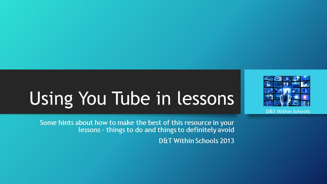 Using You Tube in lessons Some hints about how to make the best of this resource in your lessons – things to do and things to definitely avoid D&T Within Schools 2013